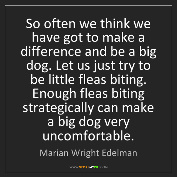 Marian Wright Edelman: So often we think we have got to make a difference and...