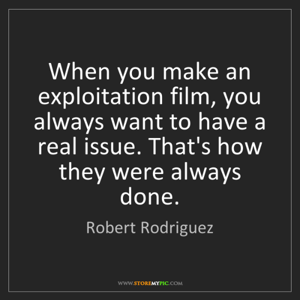 Robert Rodriguez: When you make an exploitation film, you always want to...