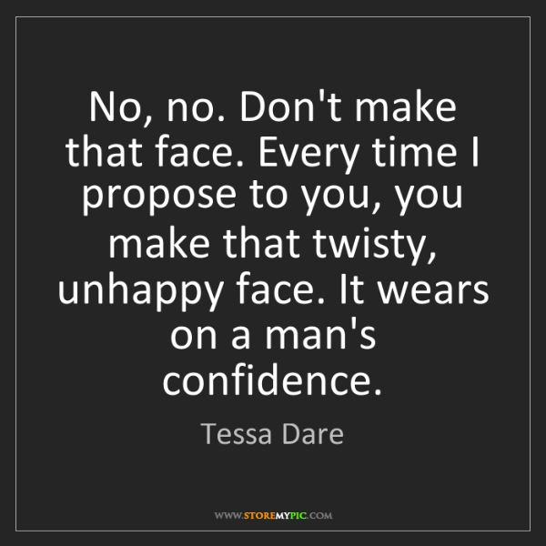 Tessa Dare: No, no. Don't make that face. Every time I propose to...