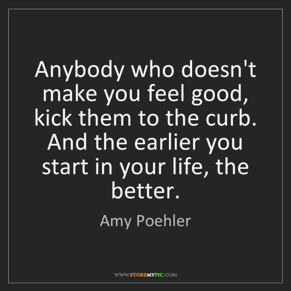 Amy Poehler: Anybody who doesn't make you feel good, kick them to...