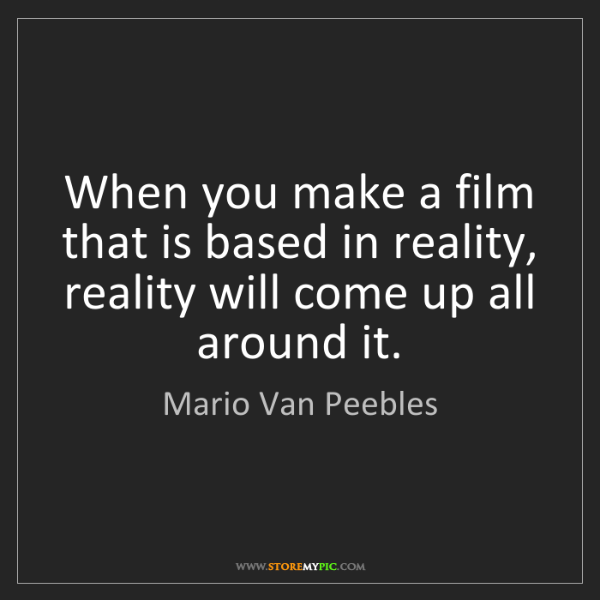 Mario Van Peebles: When you make a film that is based in reality, reality...