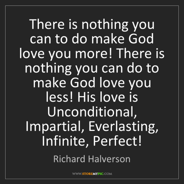 Richard Halverson: There is nothing you can to do make God love you more!...