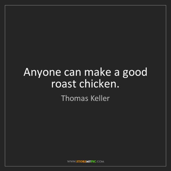 Thomas Keller: Anyone can make a good roast chicken.