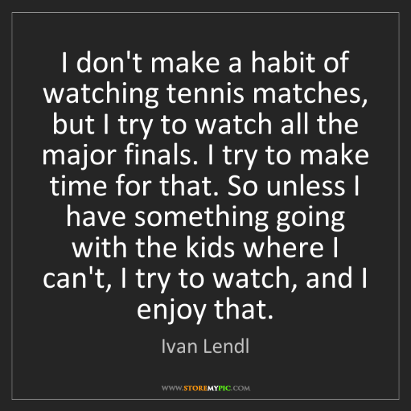 Ivan Lendl: I don't make a habit of watching tennis matches, but...