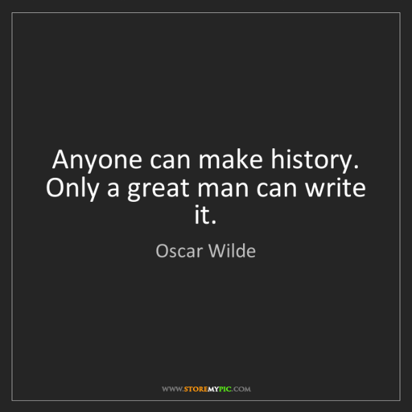 Oscar Wilde: Anyone can make history. Only a great man can write it.