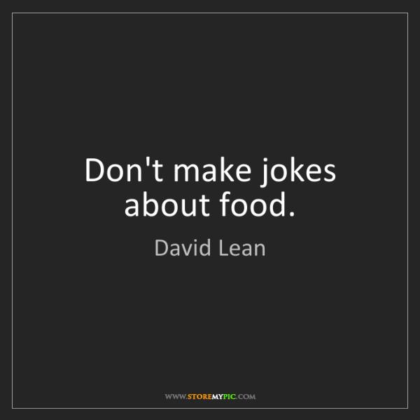 David Lean: Don't make jokes about food.