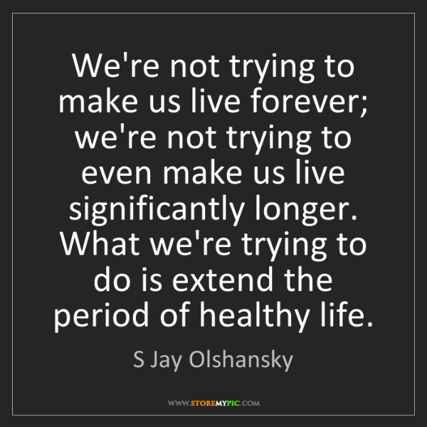 S Jay Olshansky: We're not trying to make us live forever; we're not trying...