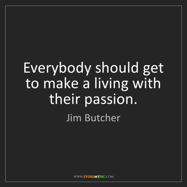 Jim Butcher: Everybody should get to make a living with their passion.