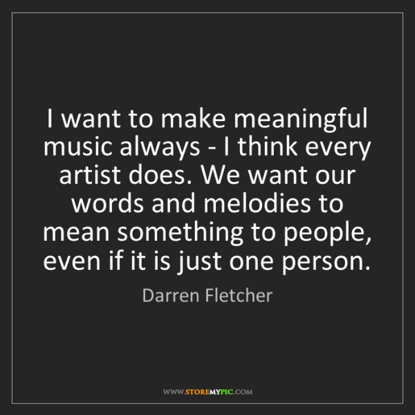 Darren Fletcher: I want to make meaningful music always - I think every...