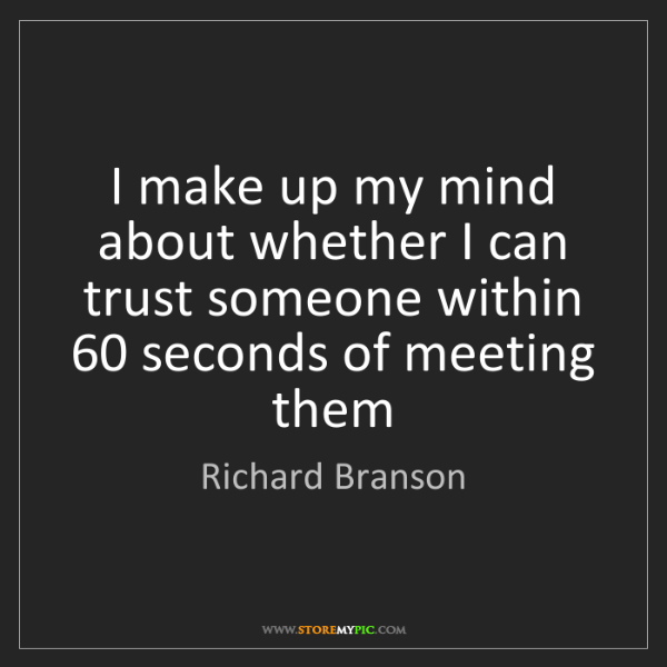 Richard Branson: I make up my mind about whether I can trust someone within...
