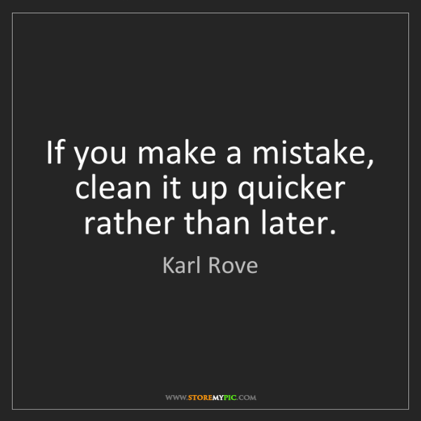 Karl Rove: If you make a mistake, clean it up quicker rather than...