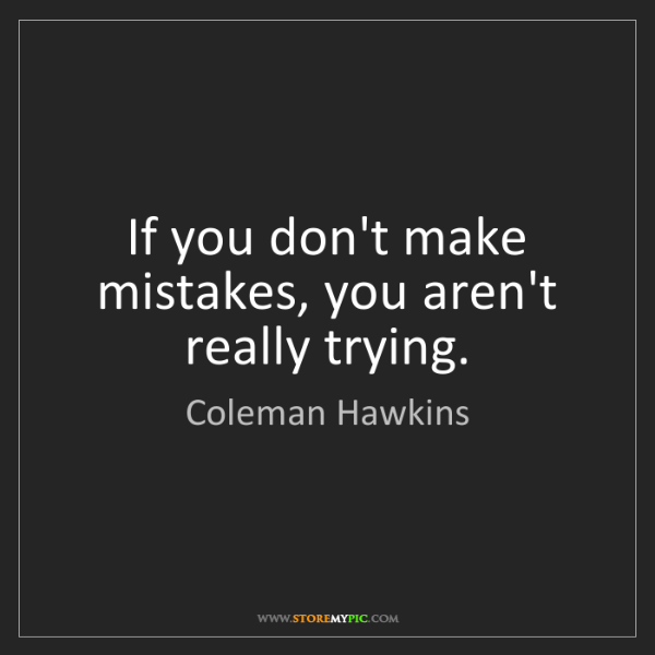 Coleman Hawkins: If you don't make mistakes, you aren't really trying.