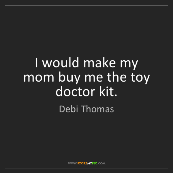 Debi Thomas: I would make my mom buy me the toy doctor kit.