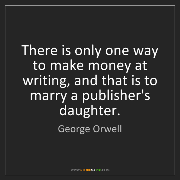George Orwell: There is only one way to make money at writing, and that...