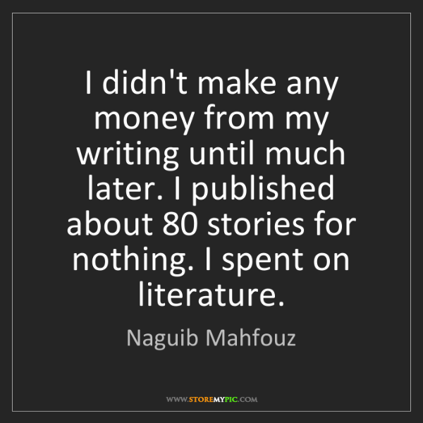 Naguib Mahfouz: I didn't make any money from my writing until much later....