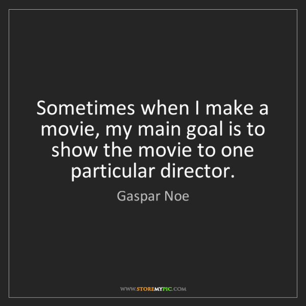 Gaspar Noe: Sometimes when I make a movie, my main goal is to show...