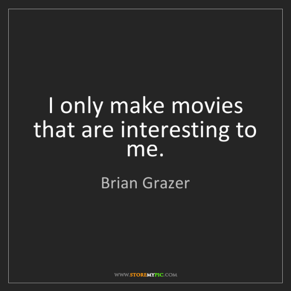 Brian Grazer: I only make movies that are interesting to me.