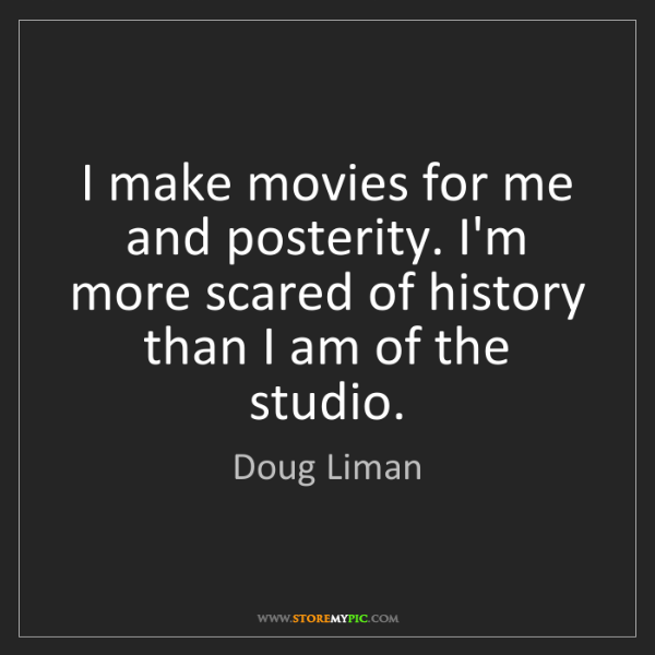 Doug Liman: I make movies for me and posterity. I'm more scared of...