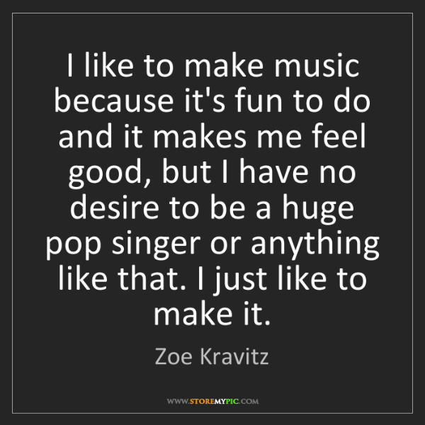 Zoe Kravitz: I like to make music because it's fun to do and it makes...