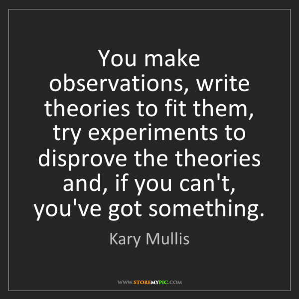 Kary Mullis: You make observations, write theories to fit them, try...