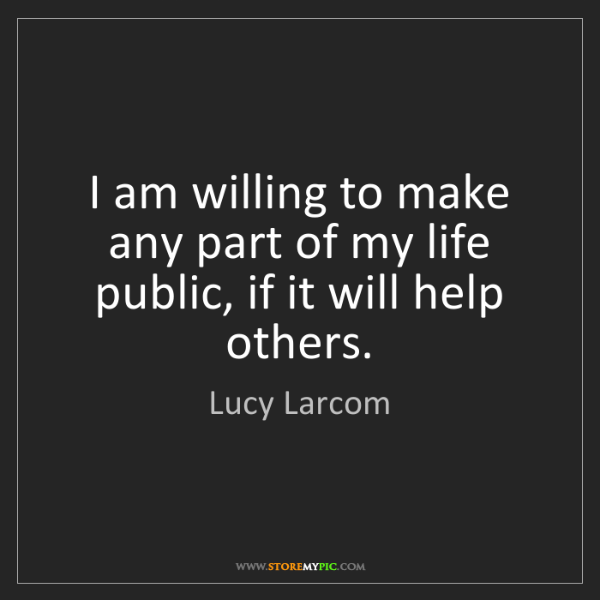 Lucy Larcom: I am willing to make any part of my life public, if it...