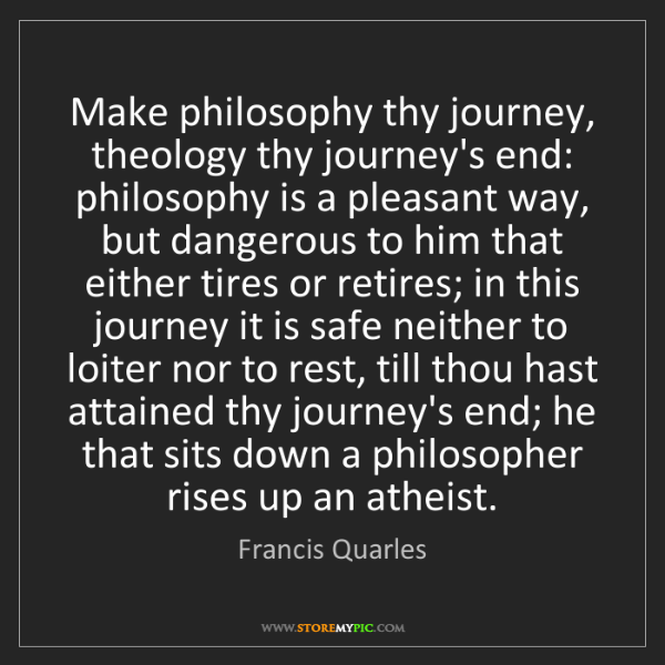Francis Quarles: Make philosophy thy journey, theology thy journey's end:...