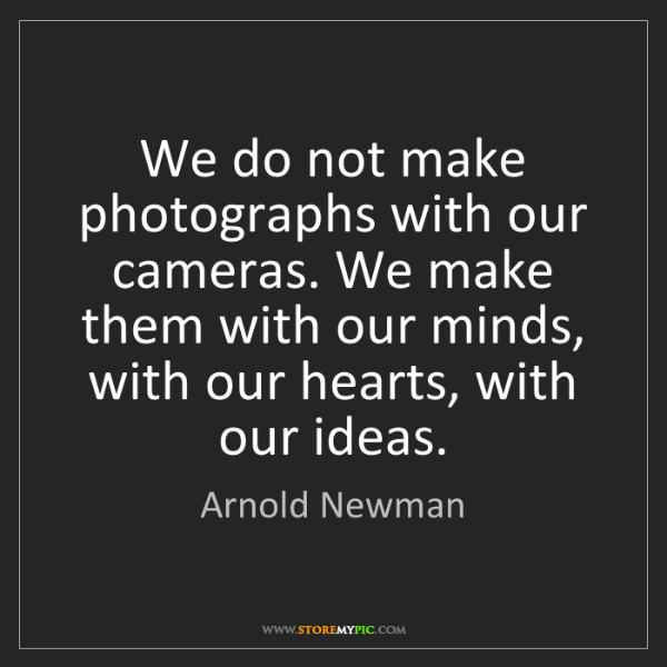 Arnold Newman: We do not make photographs with our cameras. We make...