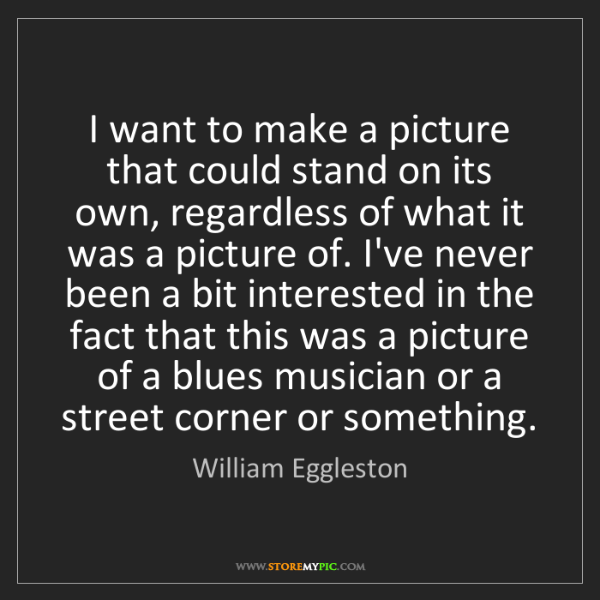 William Eggleston: I want to make a picture that could stand on its own,...