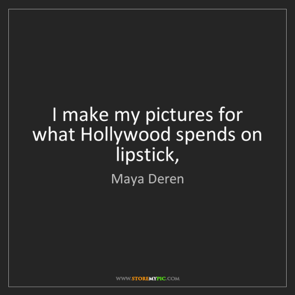 Maya Deren: I make my pictures for what Hollywood spends on lipstick,