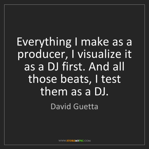 David Guetta: Everything I make as a producer, I visualize it as a...