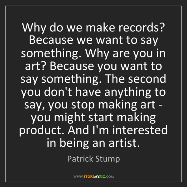 Patrick Stump: Why do we make records? Because we want to say something....