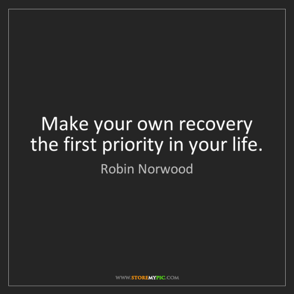 Robin Norwood: Make your own recovery the first priority in your life.