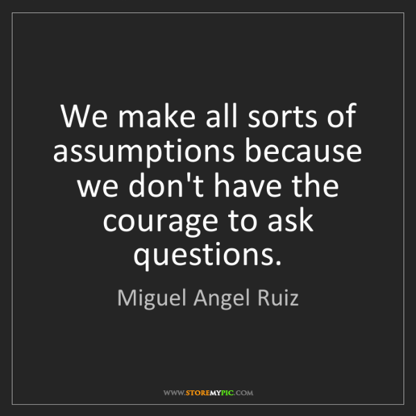 Miguel Angel Ruiz: We make all sorts of assumptions because we don't have...