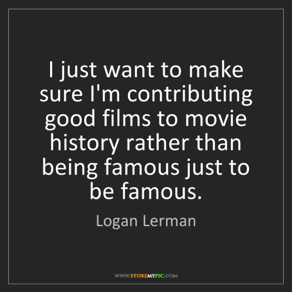Logan Lerman: I just want to make sure I'm contributing good films...