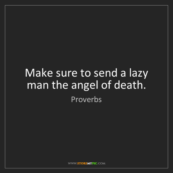 Proverbs: Make sure to send a lazy man the angel of death.