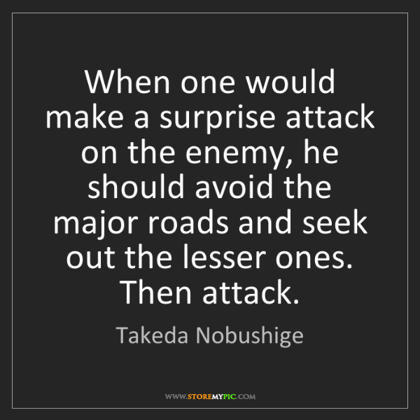 Takeda Nobushige: When one would make a surprise attack on the enemy, he...