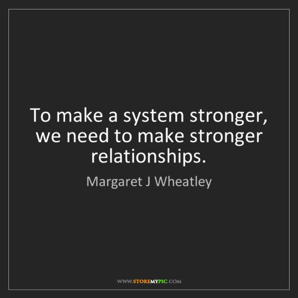 Margaret J Wheatley: To make a system stronger, we need to make stronger relationships.
