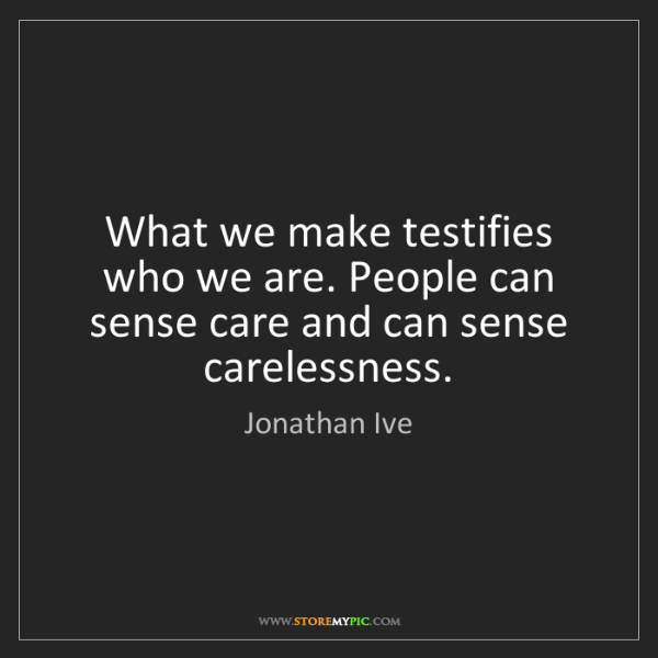 Jonathan Ive: What we make testifies who we are. People can sense care...