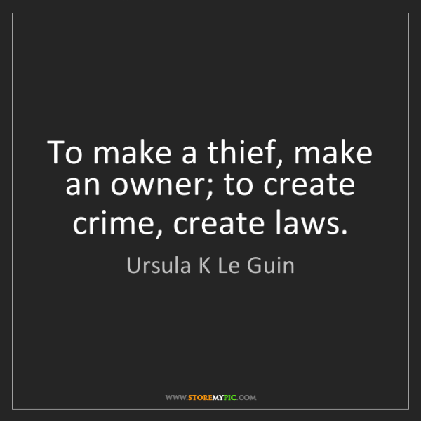 Ursula K Le Guin: To make a thief, make an owner; to create crime, create...