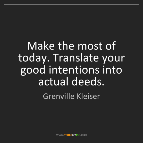 Grenville Kleiser: Make the most of today. Translate your good intentions...