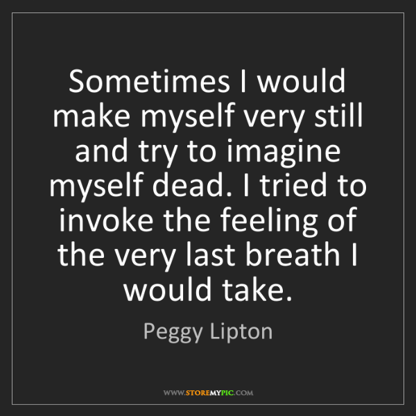 Peggy Lipton: Sometimes I would make myself very still and try to imagine...