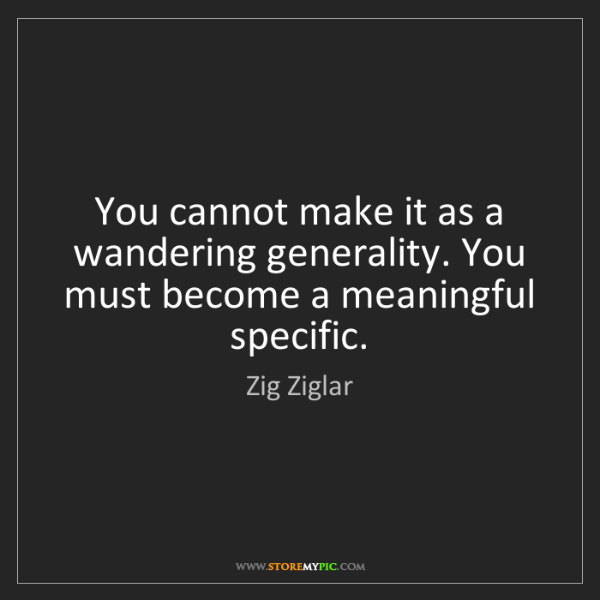 Zig Ziglar: You cannot make it as a wandering generality. You must...