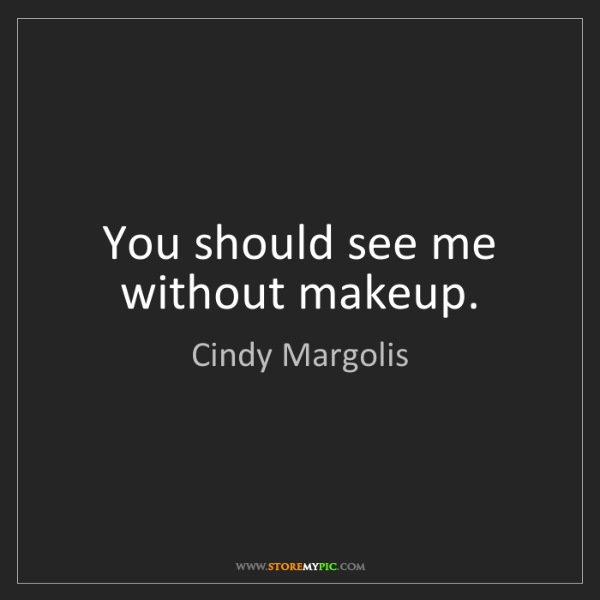 Cindy Margolis: You should see me without makeup.