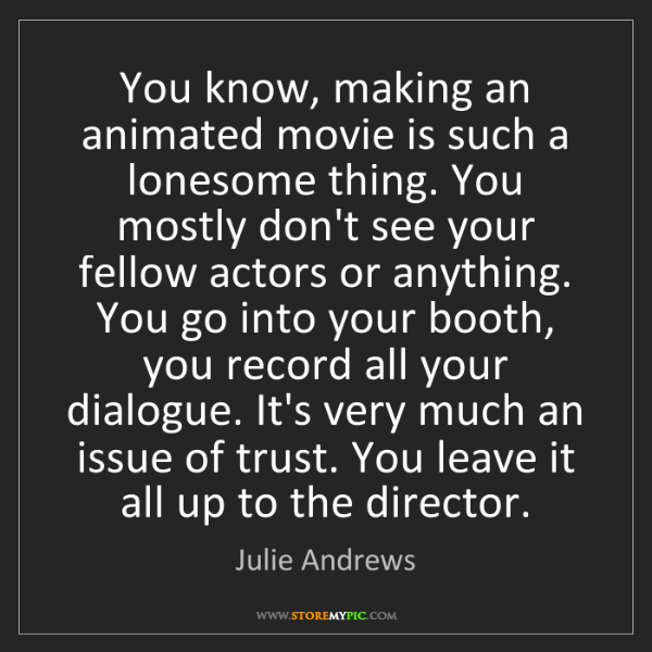 Julie Andrews: You know, making an animated movie is such a lonesome...