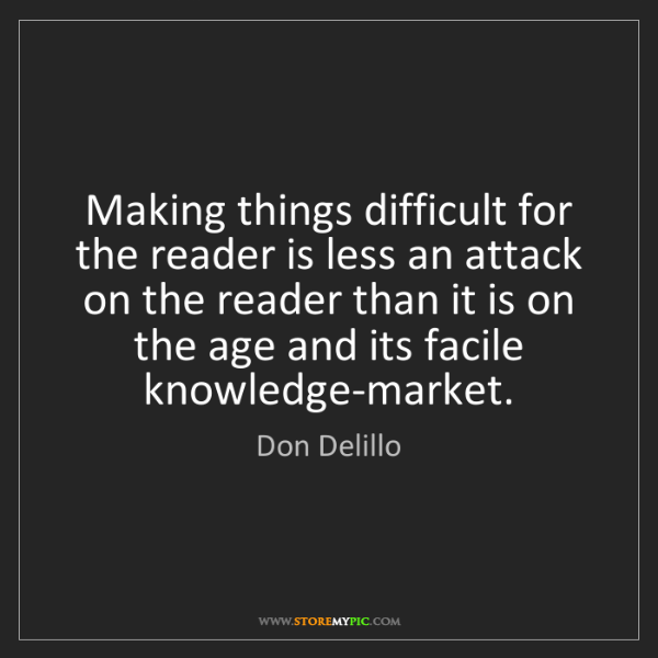 Don Delillo: Making things difficult for the reader is less an attack...
