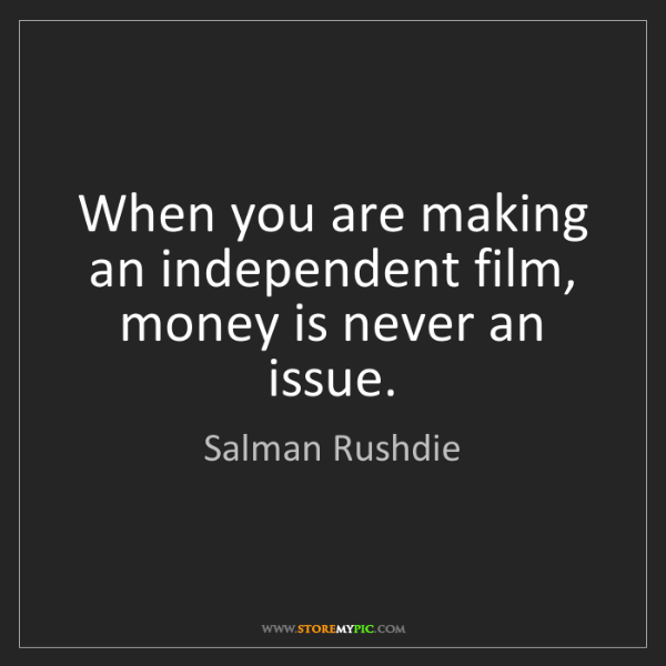 Salman Rushdie: When you are making an independent film, money is never...