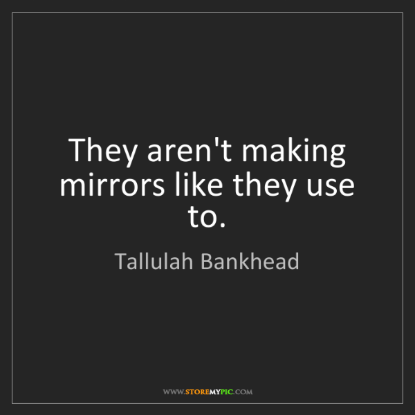 Tallulah Bankhead: They aren't making mirrors like they use to.