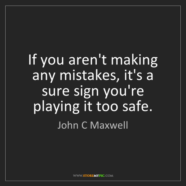 John C Maxwell: If you aren't making any mistakes, it's a sure sign you're...