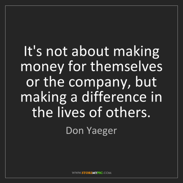 Don Yaeger: It's not about making money for themselves or the company,...