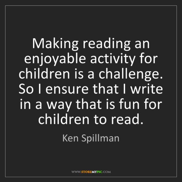 Ken Spillman: Making reading an enjoyable activity for children is...
